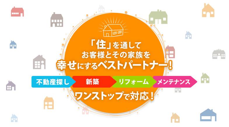 「住」を通してお客様とその家族を幸せにするベストパートナー!『不動産探し』『新築』『リフォーム』『メンテナンス』ワンストップで対応!